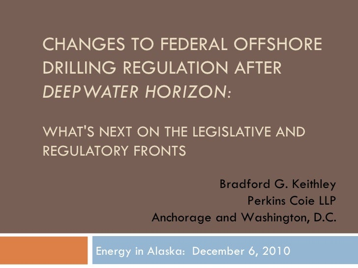 CHANGES TO FEDERAL OFFSHORE DRILLING REGULATION AFTER  DEEPWATER HORIZON: WHAT'S NEXT ON THE LEGISLATIVE AND REGULATORY FR...