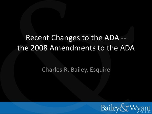 Recent Changes to the ADA -the 2008 Amendments to the ADA Charles R. Bailey, Esquire