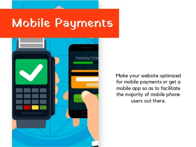 Mobile Payments Make your website optimized for mobile payments or get a mobile app so as to facilitate the majority of mo...
