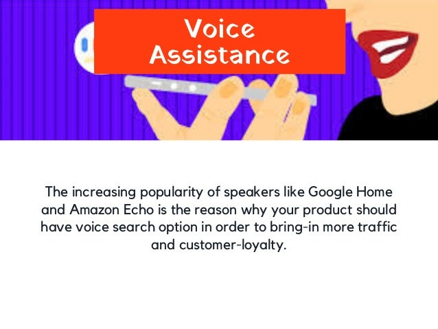 Voice Assistance The increasing popularity of speakers like Google Home and Amazon Echo is the reason why your product sho...
