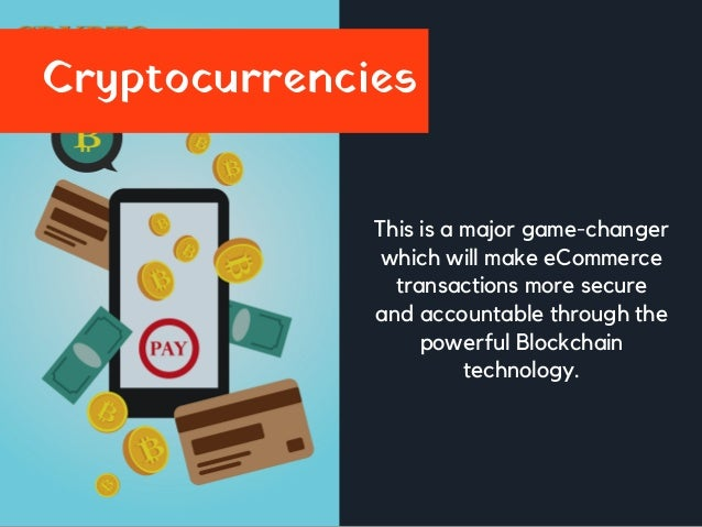 Cryptocurrencies This is a major game-changer which will make eCommerce transactions more secure and accountable through t...