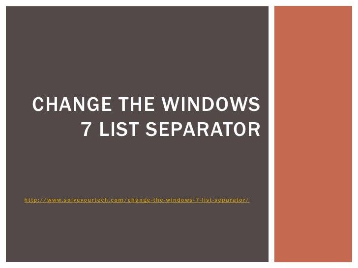 CHANGE THE WINDOWS      7 LIST SEPARATORhttp://www.solveyour tec h.c om/c hange -the-windows-7-list-separator/