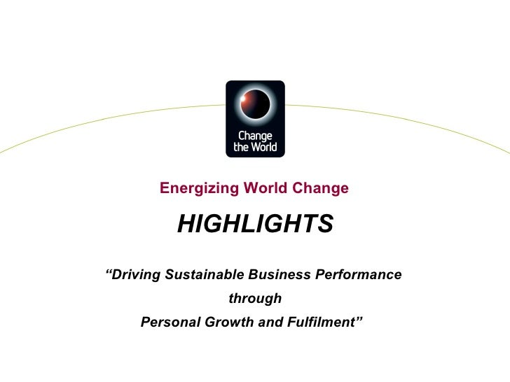 """HIGHLIGHTS """" Driving Sustainable Business Performance  through Personal Growth and Fulfilment""""  Energizing World Change"""