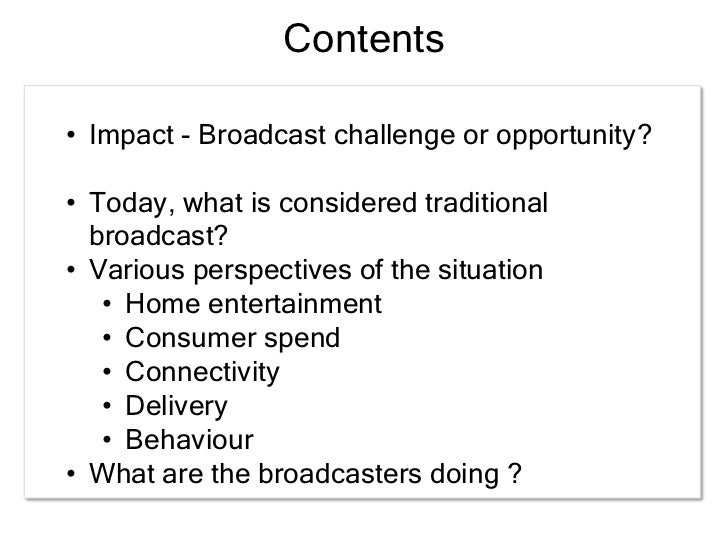 trends in broadcasting Future of television here are six emerging trends that we see as having the biggest impact on the future of television: storytelling will evolve 1 to make better use of an omniplatform environment 2 ubiquitous screens will demand greater content mobility 3 social dynamics and synergistic experiences will drive more event-based viewing.