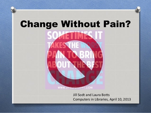 Change Without Pain?         Jill Sodt and Laura Botts         Computers in Libraries, April 10, 2013