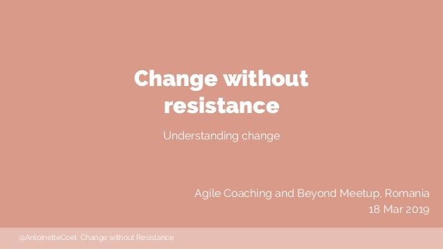 Change without resistance Understanding change Agile Coaching and Beyond Meetup, Romania 18 Mar 2019 @AntoinetteCoet Chang...
