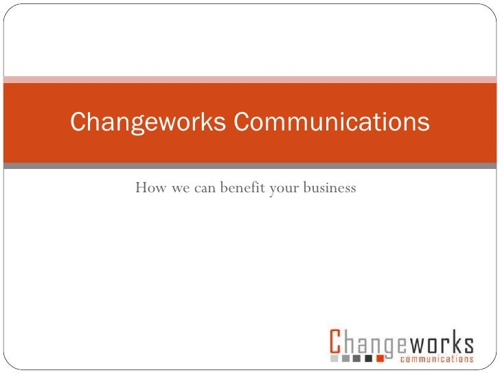 How we can benefit your business Changeworks Communications