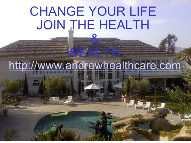 CHANGE YOUR LIFE  JOIN THE HEALTH  & WEALTH   http://www.andrewhealthcare.com