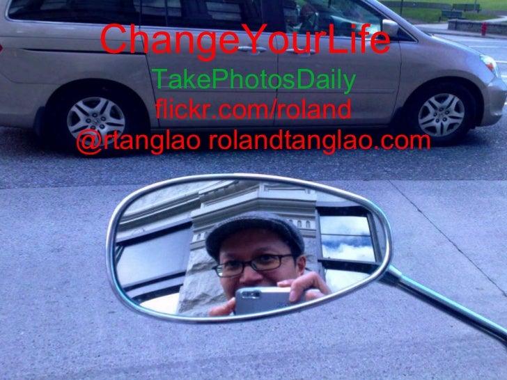ChangeYourLife TakePhotosDaily flickr.com/roland @rtanglao rolandtanglao.com