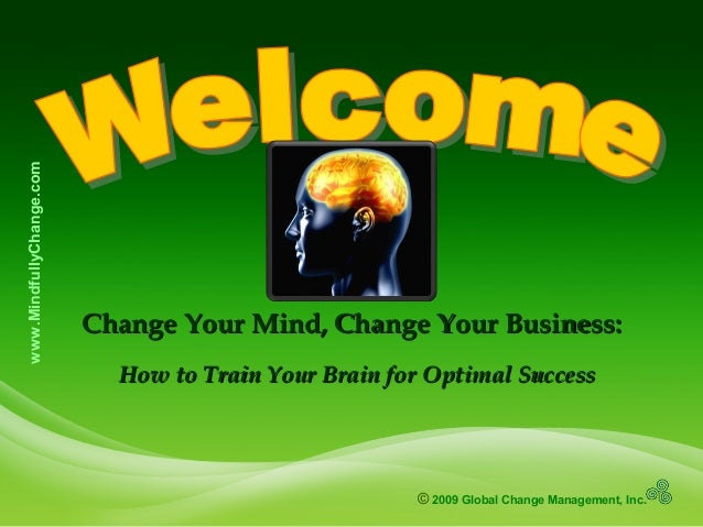 © 2009 Global Change Management, Inc. www.MindfullyChange.com Change Your Mind, Change Your Business:Change Your Mind, Cha...