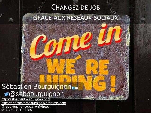 CHANGEZ DE JOB GRÂCE AUX RÉSEAUX SOCIAUX Sébastien Bourguignon @sebbourguignon http://sebastienbourguignon.com http://monm...