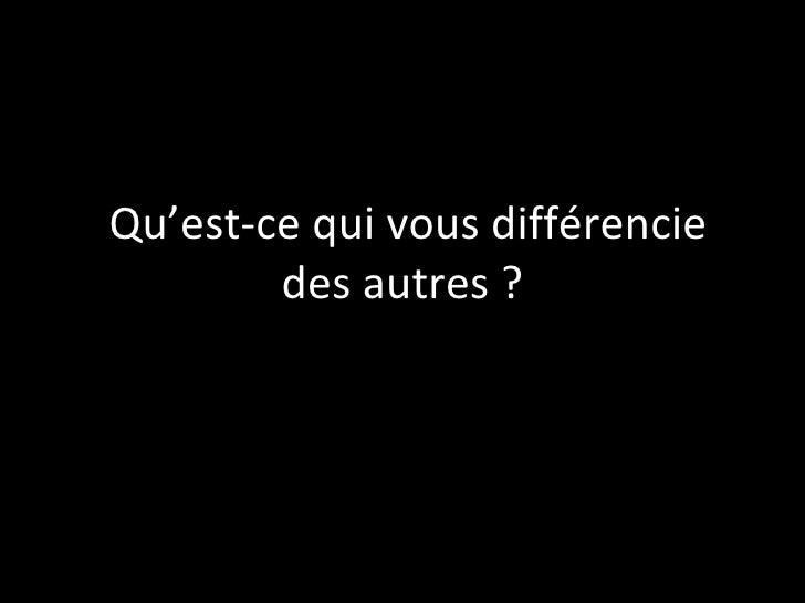 Qu'est-ce qui vous différencie des autres ?