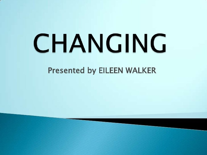 CHANGING<br />Presented by EILEEN WALKER<br />