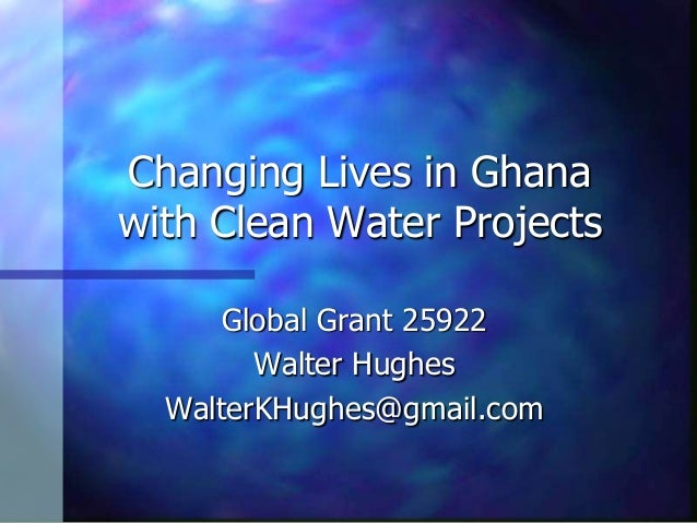 Changing Lives in Ghana with Clean Water Projects Global Grant 25922 Walter Hughes WalterKHughes@gmail.com
