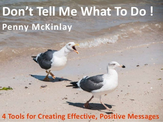 Don't Tell Me What To Do ! Penny McKinlay 4 Tools for Creating Effective, Positive Messages