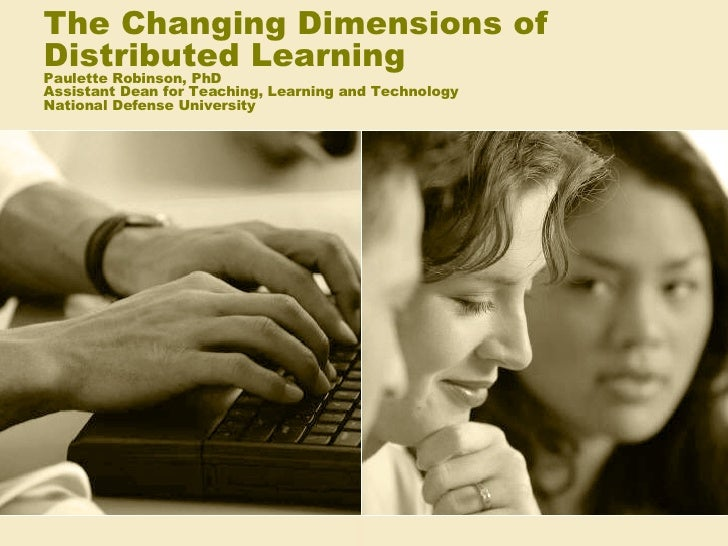 The Changing Dimensions of Distributed Learning Paulette Robinson, PhD Assistant Dean for Teaching, Learning and Technolog...