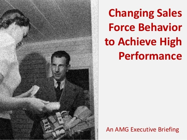 Changing Sales Force Behavior to Achieve High Performance  An AMG Executive Briefing