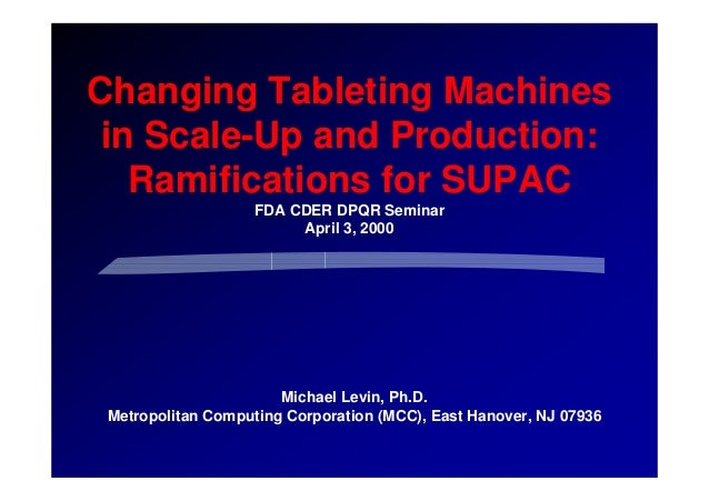 Changing Tableting Machines in Scale-Up and Production: Ramifications for SUPAC FDA CDER DPQR Seminar April 3, 2000 Michae...