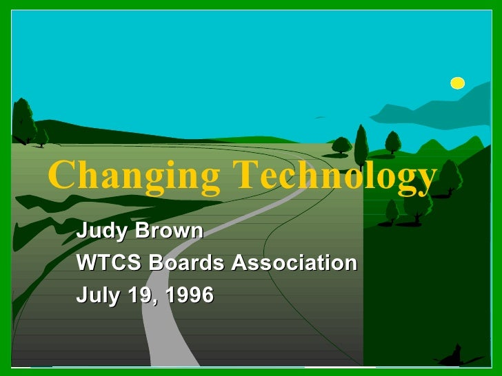 Changing Technology Judy Brown WTCS Boards Association July 19, 1996