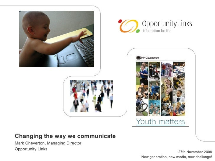 Changing the way we communicate Mark Cheverton, Managing Director Opportunity Links 27th November 2008 New generation, new...