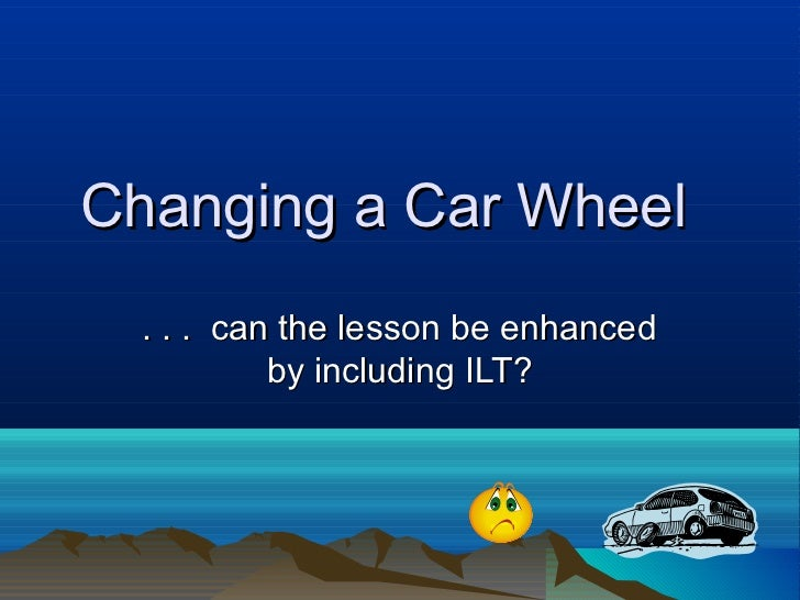 Changing a Car Wheel  . . . can the lesson be enhanced           by including ILT?