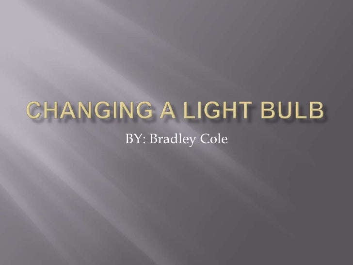Changing a Light Bulb<br />BY: Bradley Cole<br />