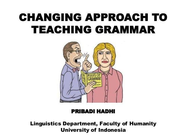 CHANGING APPROACH TO TEACHING GRAMMAR  PRIBADI HADHI Linguistics Department, Faculty of Humanity University of Indonesia