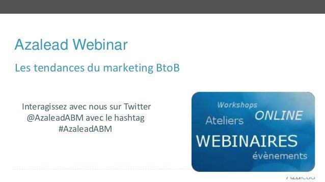 Azalead Webinar Interagissez avec nous sur Twitter @AzaleadABM avec le hashtag #AzaleadABM Les tendances du marketing BtoB
