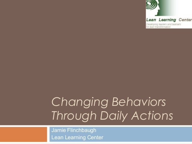 Changing Behaviors Through Daily Actions Jamie Flinchbaugh Lean Learning Center 1