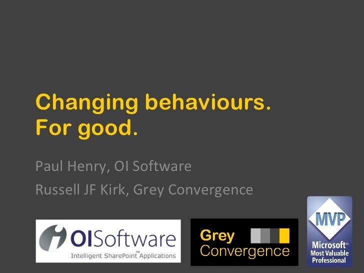 Changing behaviours. For good. Paul Henry, OI Software Russell JF Kirk, Grey Convergence