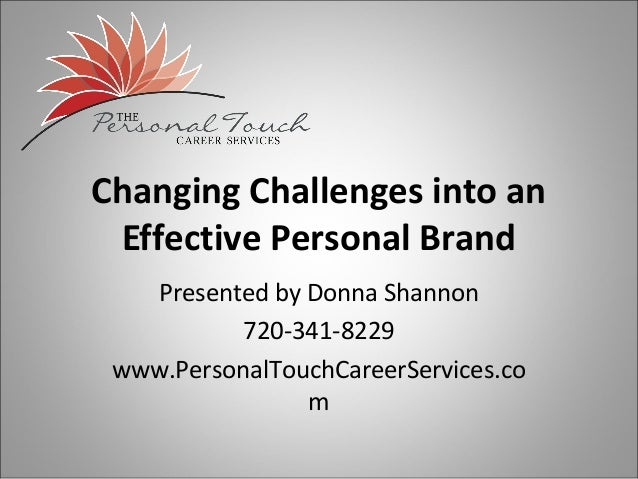Changing Challenges into an Effective Personal Brand    Presented by Donna Shannon           720-341-8229 www.PersonalTouc...