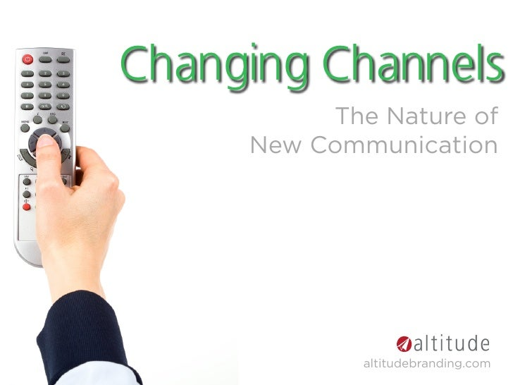 Changing Channels           The Nature of      New Communication                  altitudebranding.com