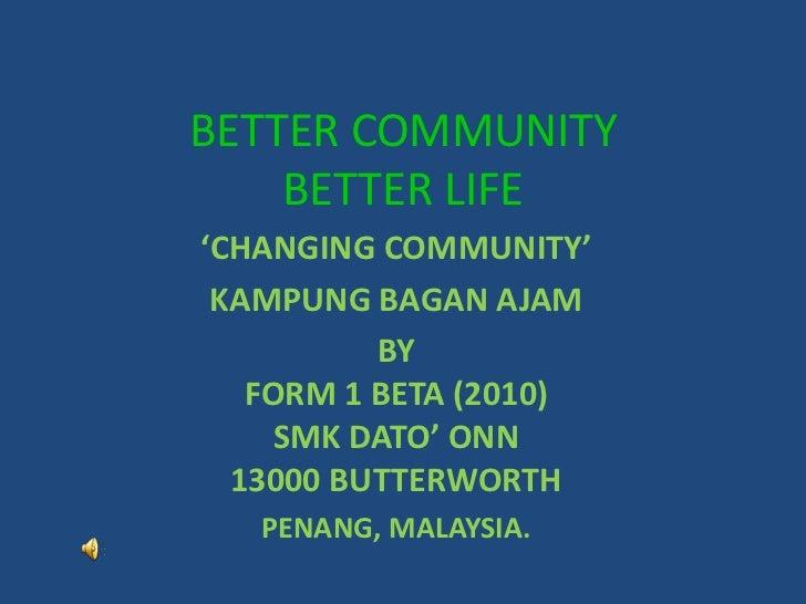 BETTER COMMUNITYBETTER LIFE<br />'CHANGING COMMUNITY'<br />KAMPUNG BAGAN AJAM<br />BY <br />FORM 1 BETA (2010)<br />SMK DA...