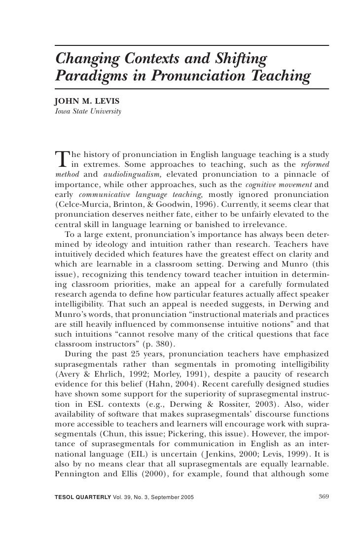Changing Contexts and Shifting Paradigms in Pronunciation Teaching JOHN M. LEVIS Iowa State University     T    he history...