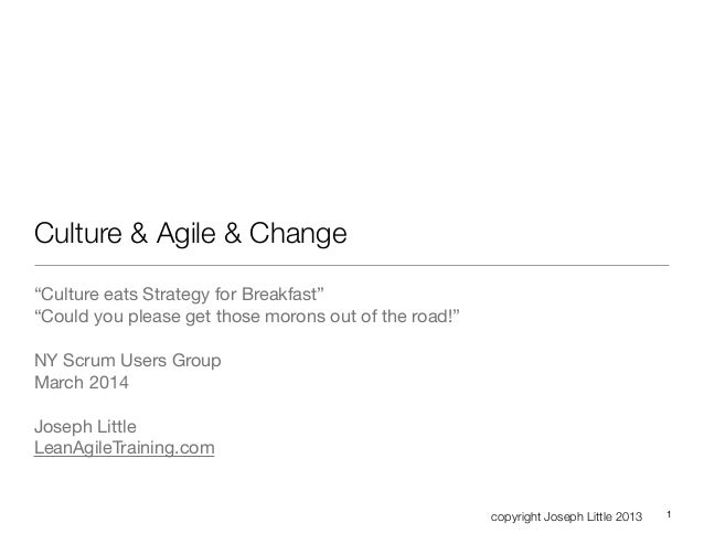 "copyright Joseph Little 2013 Culture & Agile & Change ""Culture eats Strategy for Breakfast""  ""Could you please get those m..."