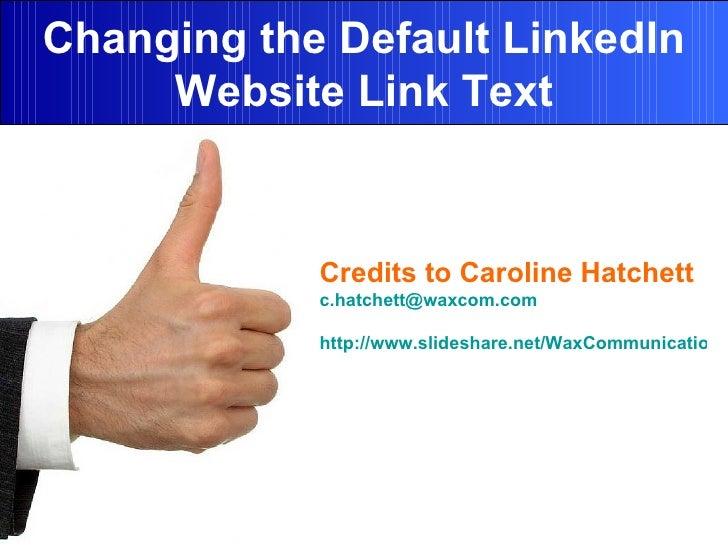 Changing the Default LinkedIn Website Link Text Credits to  Caroline Hatchett   [email_address] http://www.slideshare.net/...