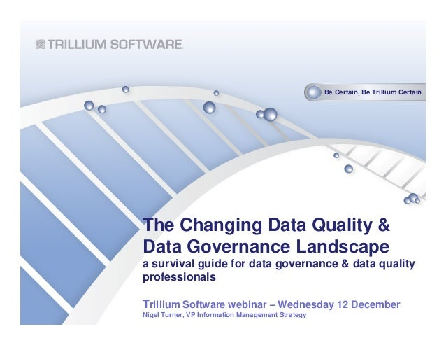 Be Certain, Be Trillium CertainThe Changing Data Quality &Data Governance Landscapea survival guide for data governance & ...