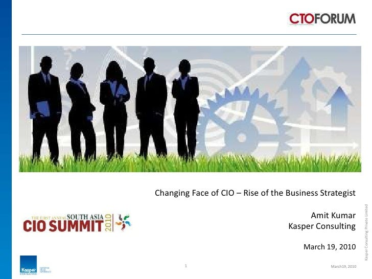 Changing Face of CIO – Rise of the Business Strategist<br />Amit Kumar<br />Kasper Consulting<br />March 19, 2010<br />1<b...