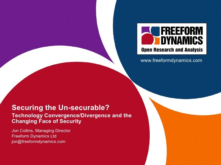 Securing the Un-securable? Technology Convergence/Divergence and the Changing Face of Security Jon Collins, Managing Direc...