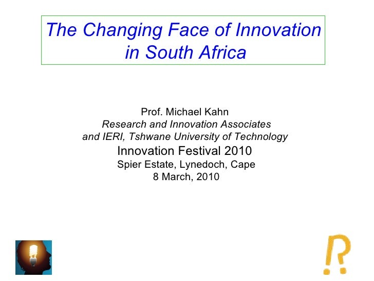 The Changing Face of Innovation in South Africa Prof. Michael Kahn  Research and Innovation Associates and IERI, Tshwane U...