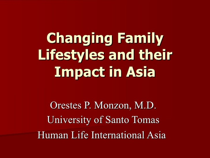 Changing Family Lifestyles and their Impact in Asia Orestes P. Monzon, M.D. University of Santo Tomas Human Life Internati...
