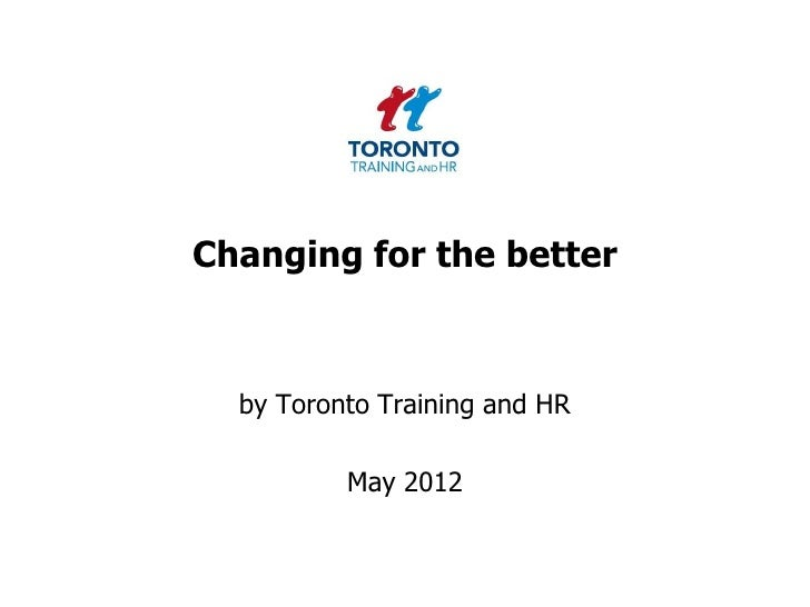 Changing for the better  by Toronto Training and HR          May 2012