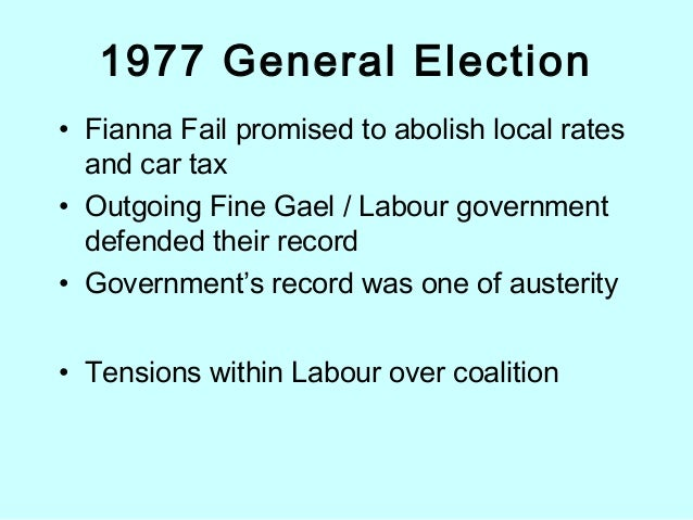 1977 General Election • Fianna Fail promised to abolish local rates and car tax • Outgoing Fine Gael / Labour government d...