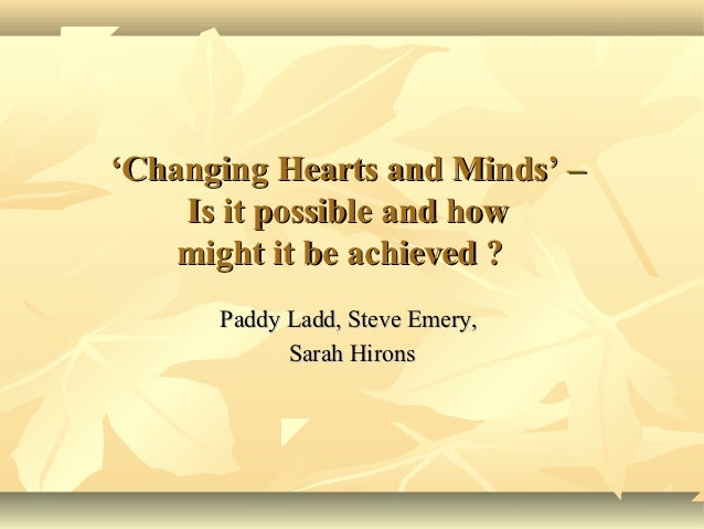 'Changing Hearts and Minds' –    Is it possible and how    might it be achieved ?      Paddy Ladd, Steve Emery,           ...