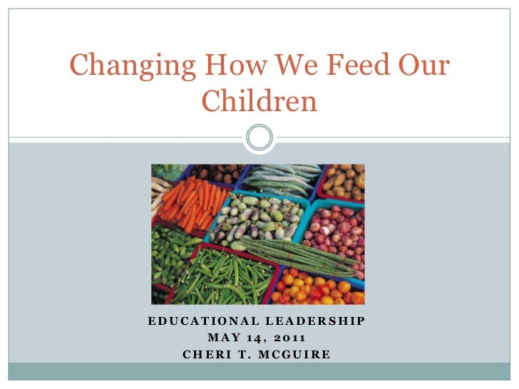 Educational Leadership<br />May 14, 2011<br />Cheri T. McGuire<br />Changing How We Feed Our Children<br />
