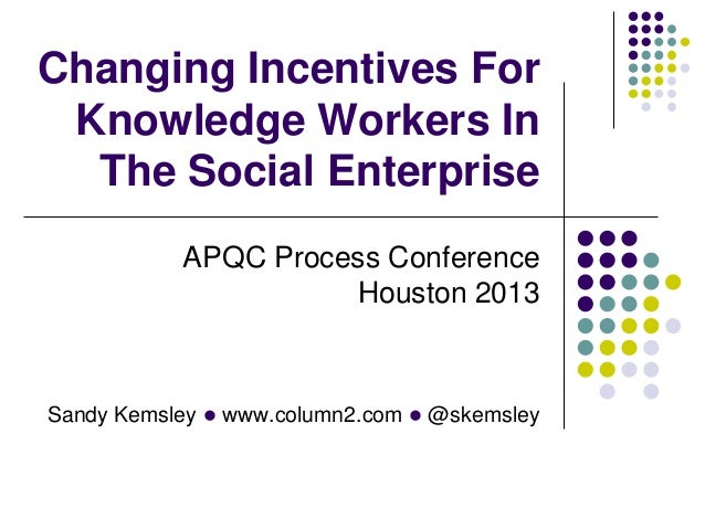 Changing Incentives For Knowledge Workers In The Social Enterprise APQC Process Conference Houston 2013  Sandy Kemsley l w...