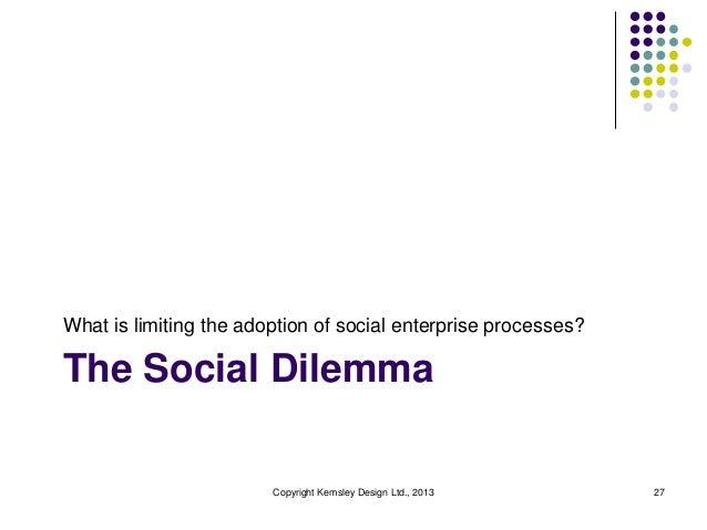 What is limiting the adoption of social enterprise processes?  The Social Dilemma  Copyright Kemsley Design Ltd., 2013  27