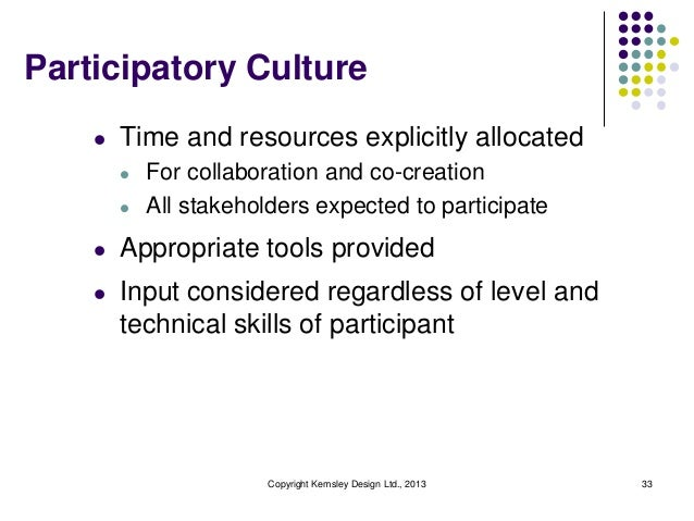 Participatory Culture l  Time and resources explicitly allocated l l  For collaboration and co-creation All stakeholders e...