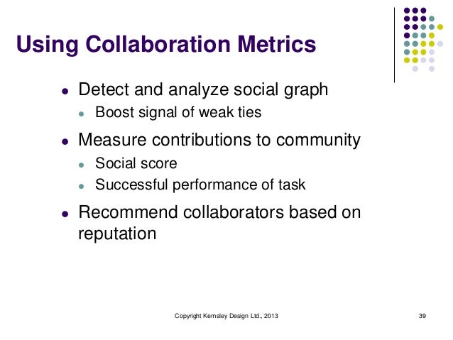 Using Collaboration Metrics l  Detect and analyze social graph l  l  Measure contributions to community l l  l  Boost sign...