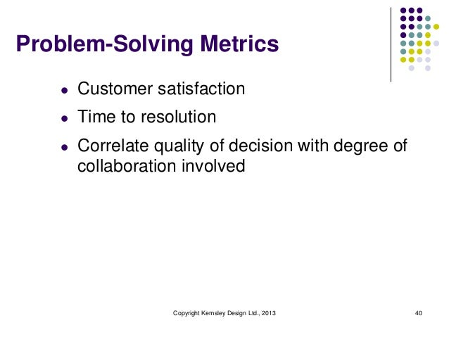 Problem-Solving Metrics l  Customer satisfaction  l  Time to resolution  l  Correlate quality of decision with degree of c...
